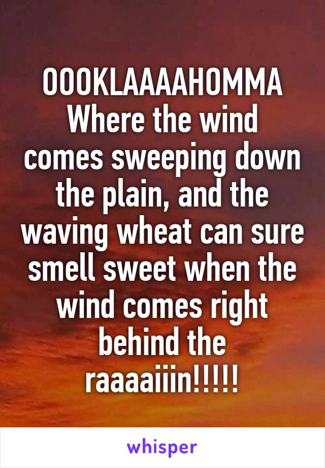 OOOKLAAAAHOMMA Where the wind comes sweeping down the plain, and the waving wheat can sure smell sweet when the wind comes right behind the raaaaiiin!!!!!