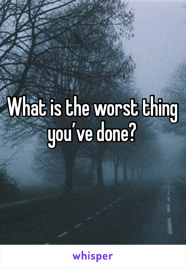 What is the worst thing you've done?