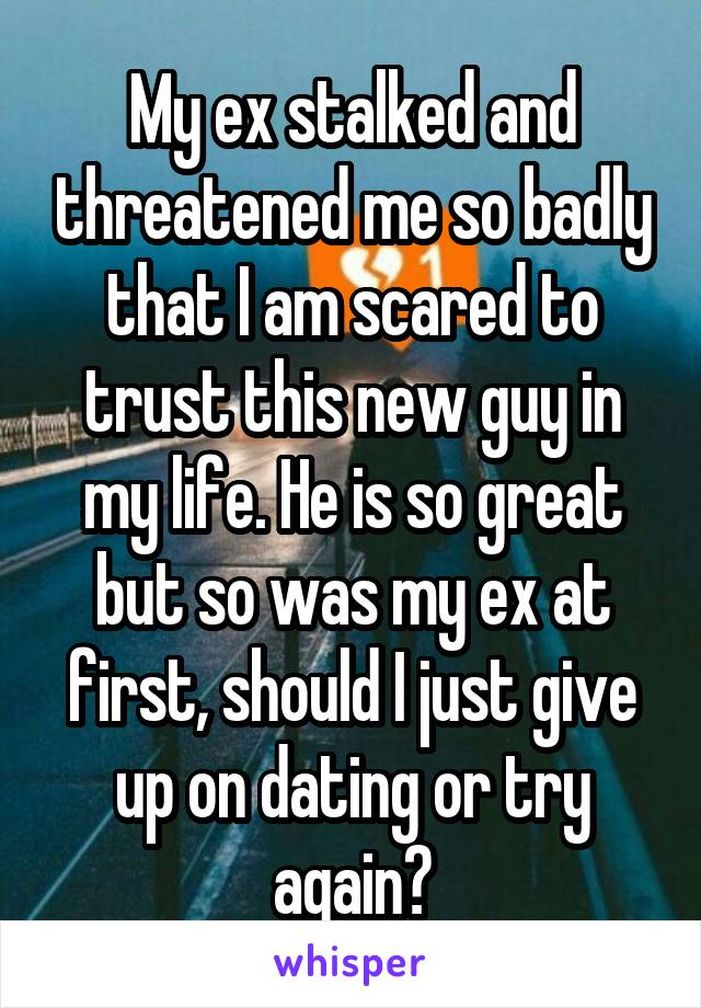 My ex stalked and threatened me so badly that I am scared to trust this new guy in my life. He is so great but so was my ex at first, should I just give up on dating or try again?