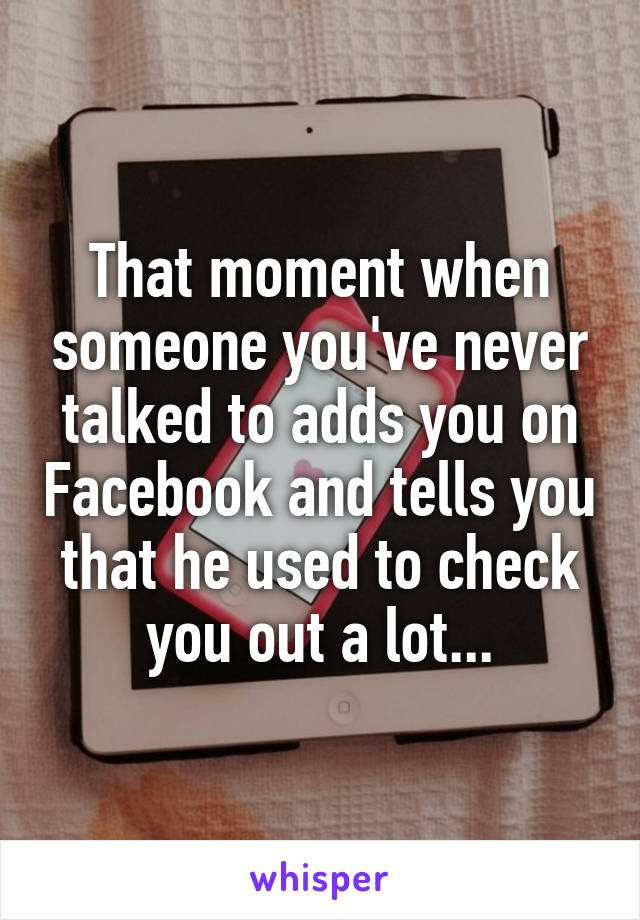 That moment when someone you've never talked to adds you on Facebook and tells you that he used to check you out a lot...