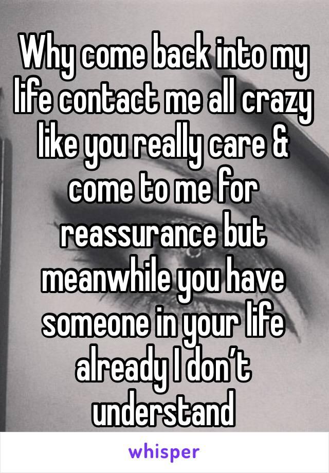 Why come back into my life contact me all crazy like you really care & come to me for reassurance but meanwhile you have someone in your life already I don't understand