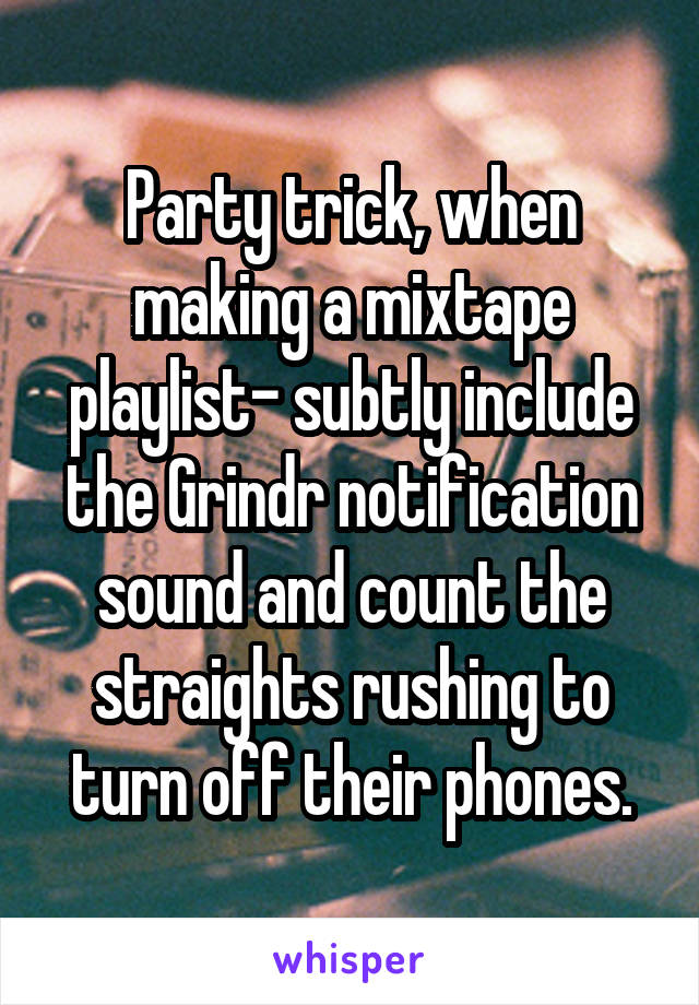 Party trick, when making a mixtape playlist- subtly include the Grindr notification sound and count the straights rushing to turn off their phones.