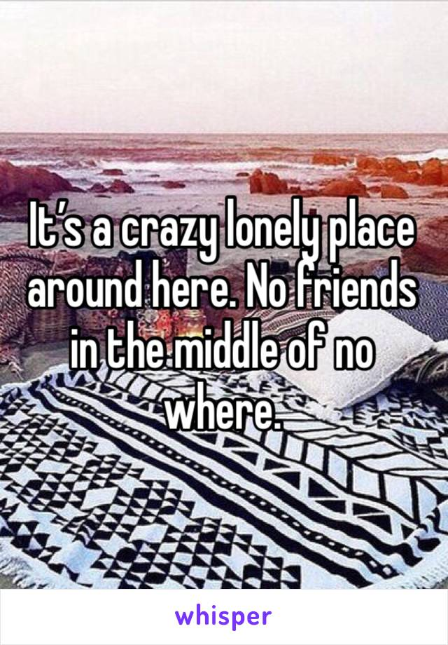 It's a crazy lonely place around here. No friends in the middle of no where.