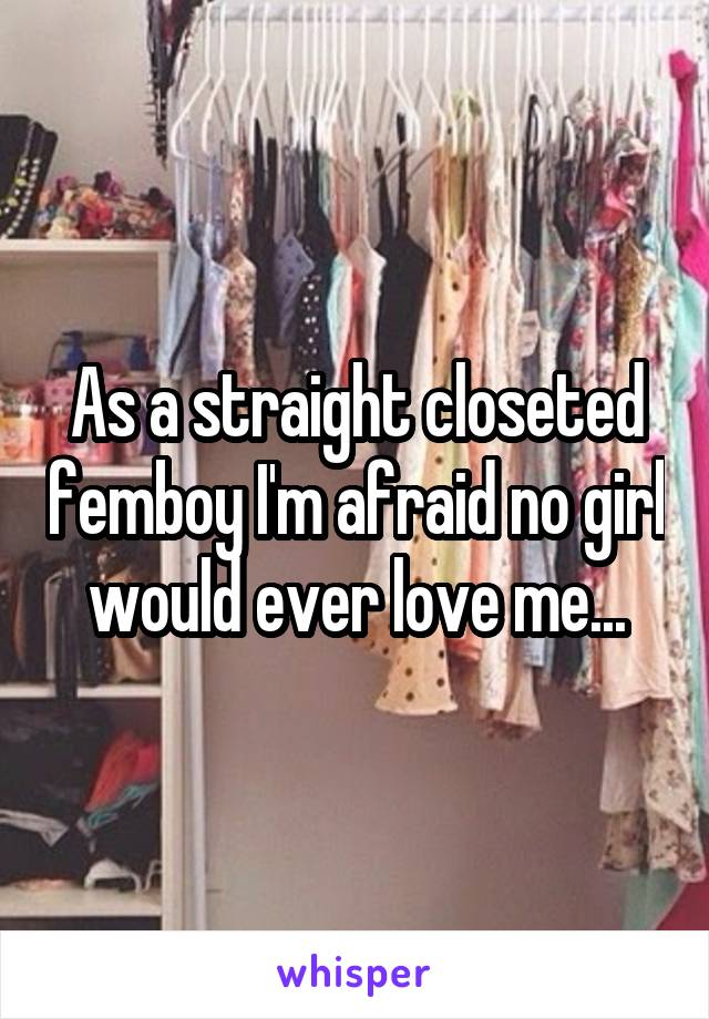 As a straight closeted femboy I'm afraid no girl would ever love me...