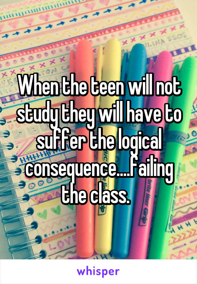 When the teen will not study they will have to suffer the logical consequence....failing the class.