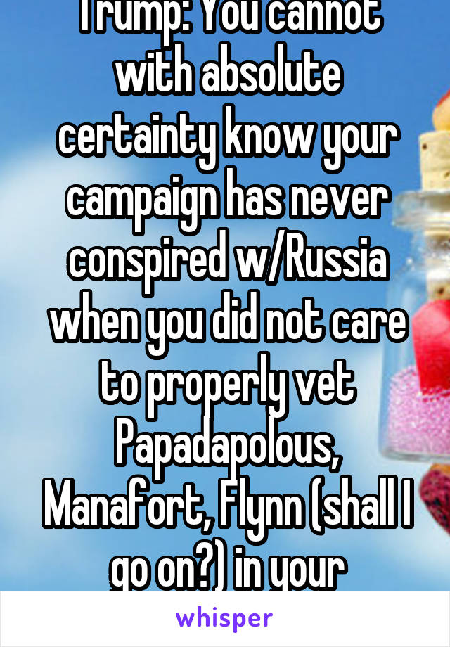 Trump: You cannot with absolute certainty know your campaign has never conspired w/Russia when you did not care to properly vet Papadapolous, Manafort, Flynn (shall I go on?) in your administration.