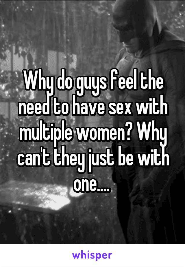 Why do guys feel the need to have sex with multiple women? Why can't they just be with one....