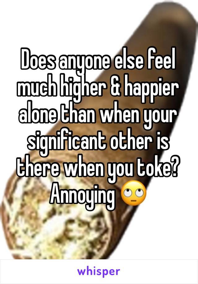 Does anyone else feel much higher & happier alone than when your significant other is there when you toke? Annoying 🙄