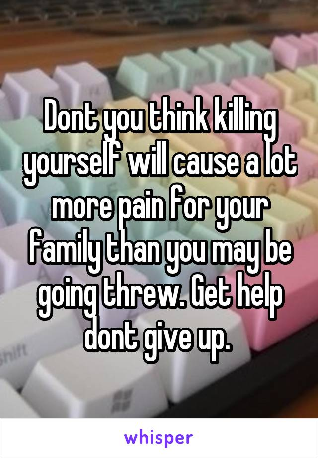 Dont you think killing yourself will cause a lot more pain for your family than you may be going threw. Get help dont give up.