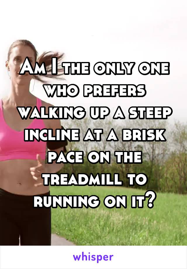 Am I the only one who prefers walking up a steep incline at a brisk pace on the treadmill to running on it?