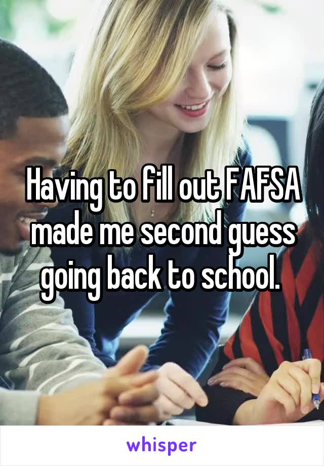 Having to fill out FAFSA made me second guess going back to school.