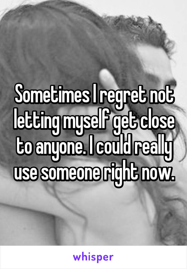 Sometimes I regret not letting myself get close to anyone. I could really use someone right now.