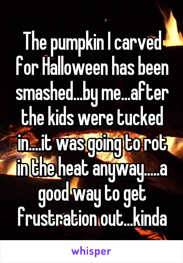 The pumpkin I carved for Halloween has been smashed...by me...after the kids were tucked in....it was going to rot in the heat anyway.....a good way to get frustration out...kinda