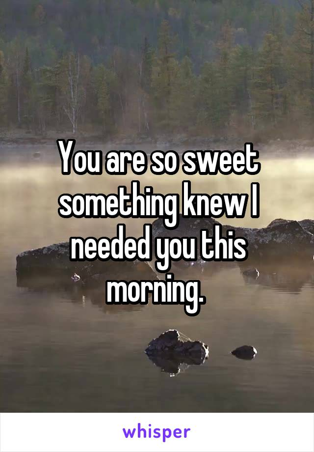 You are so sweet something knew I needed you this morning.