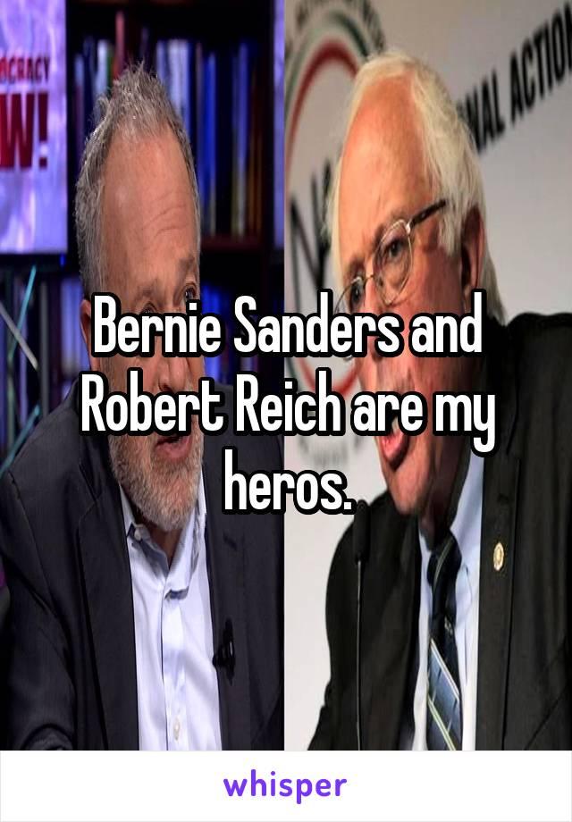Bernie Sanders and Robert Reich are my heros.