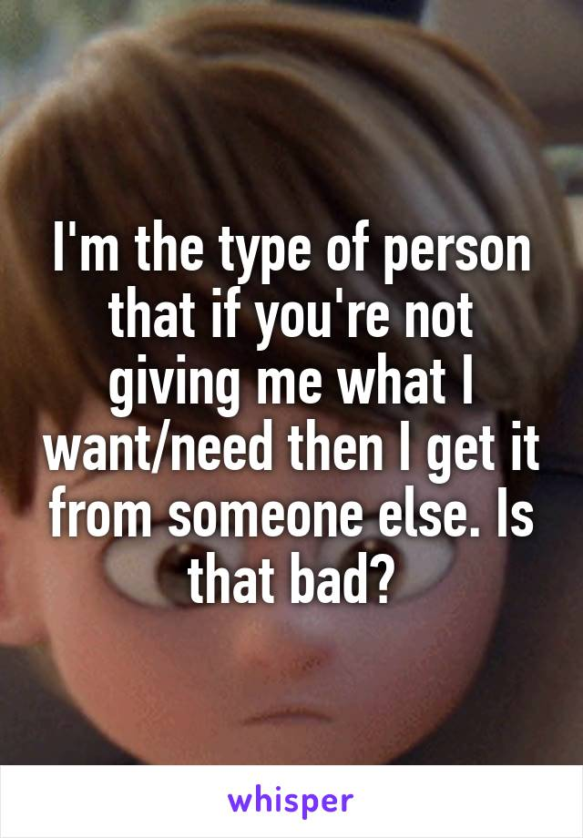 I'm the type of person that if you're not giving me what I want/need then I get it from someone else. Is that bad?