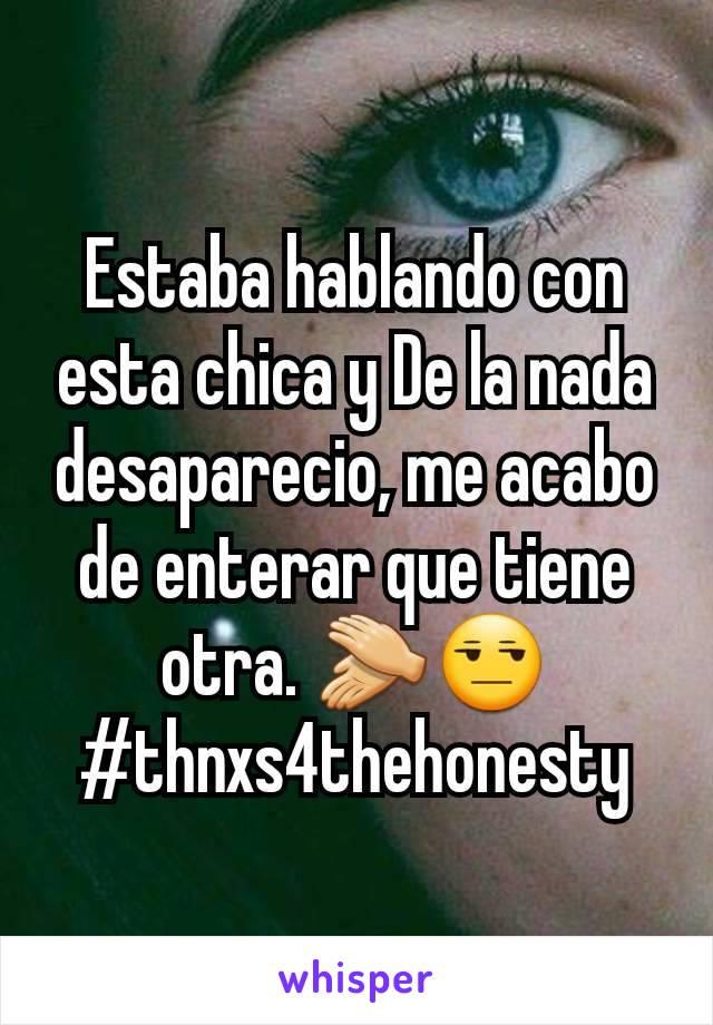 Estaba hablando con esta chica y De la nada desaparecio, me acabo de enterar que tiene otra. 👏😒 #thnxs4thehonesty