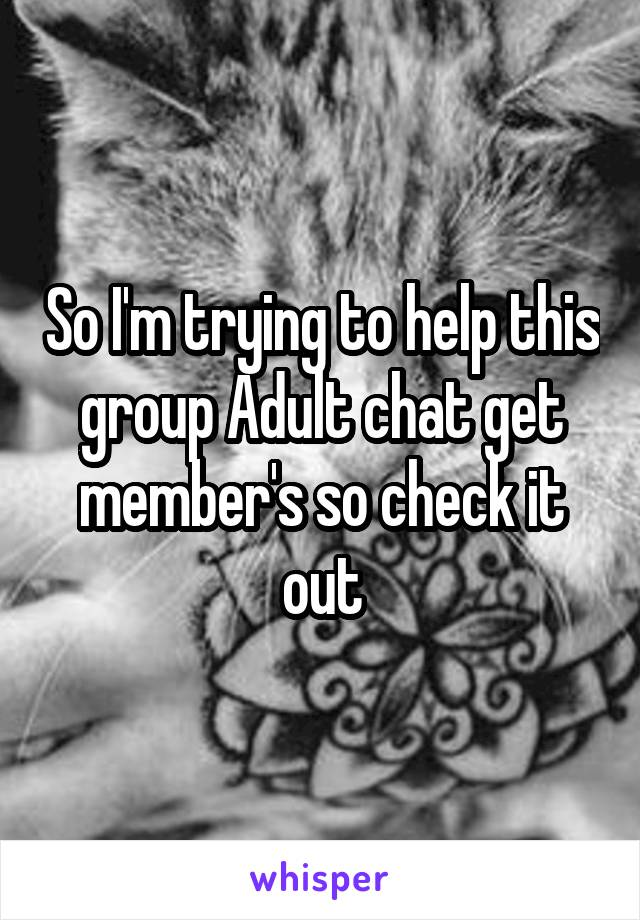 So I'm trying to help this group Adult chat get member's so check it out
