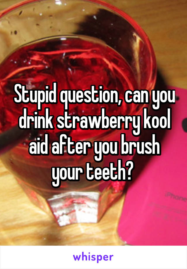 Stupid question, can you drink strawberry kool aid after you brush your teeth?