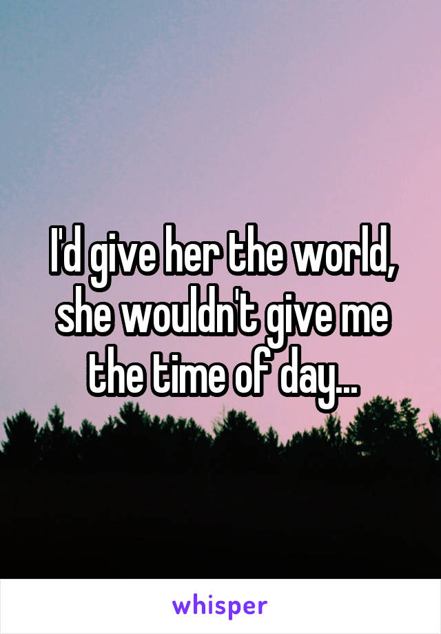 I'd give her the world, she wouldn't give me the time of day...