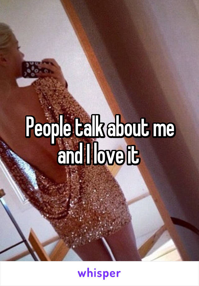 People talk about me and I love it