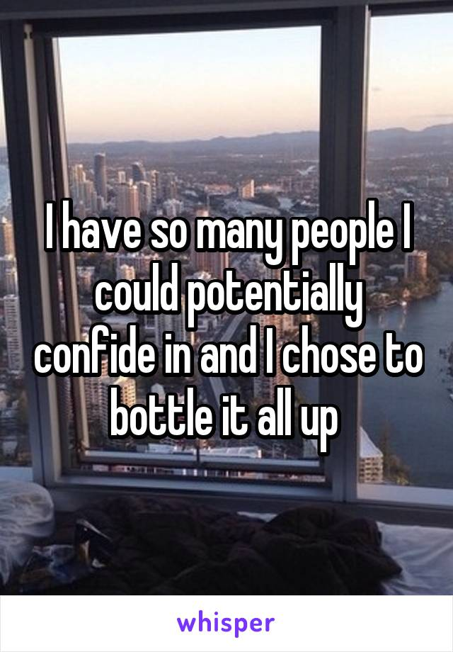 I have so many people I could potentially confide in and I chose to bottle it all up