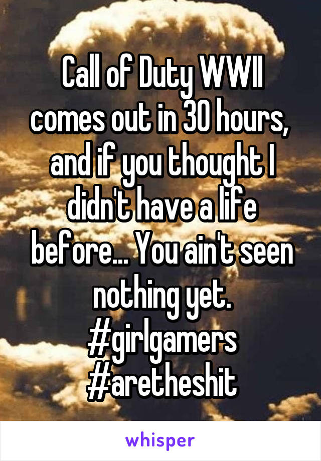Call of Duty WWII comes out in 30 hours,  and if you thought I didn't have a life before... You ain't seen nothing yet. #girlgamers #aretheshit