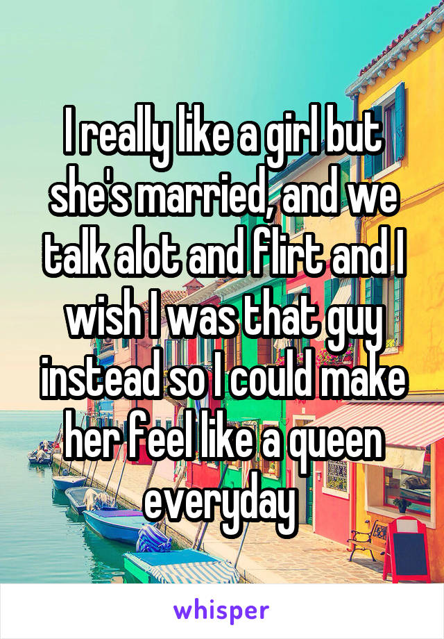 I really like a girl but she's married, and we talk alot and flirt and I wish I was that guy instead so I could make her feel like a queen everyday