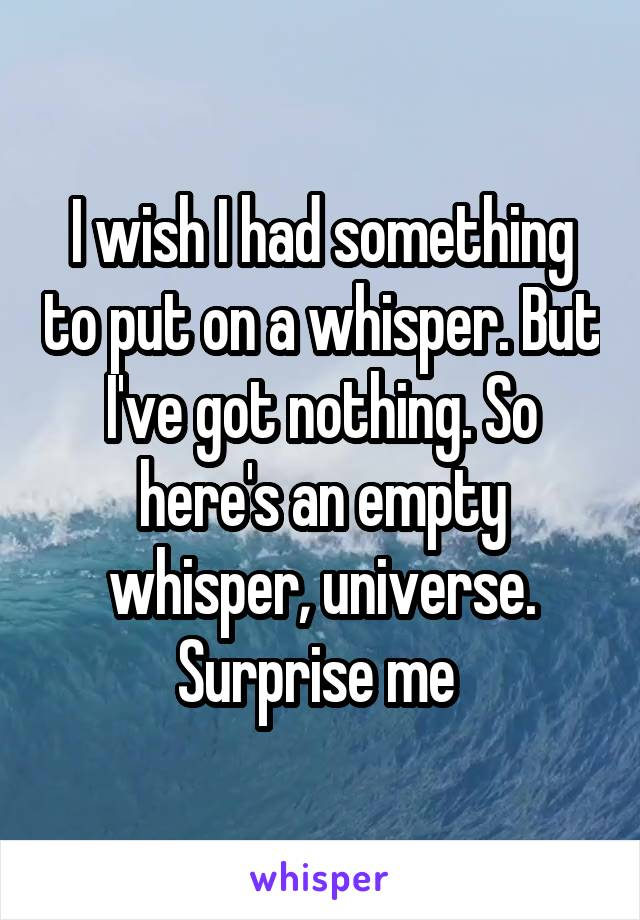 I wish I had something to put on a whisper. But I've got nothing. So here's an empty whisper, universe. Surprise me