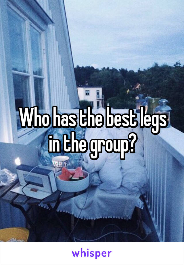 Who has the best legs in the group?