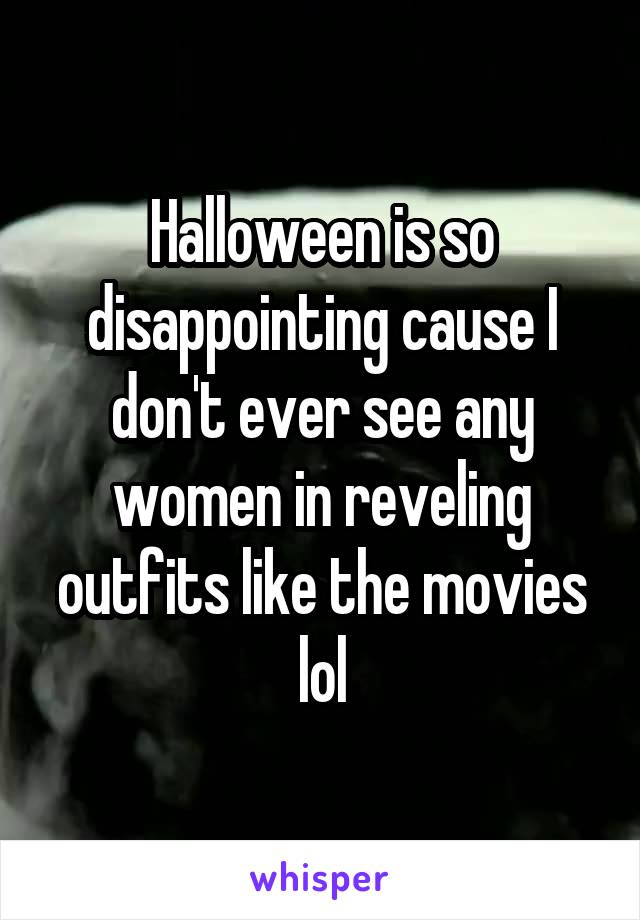 Halloween is so disappointing cause I don't ever see any women in reveling outfits like the movies lol