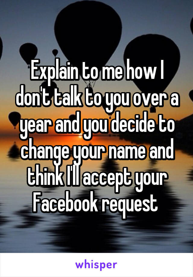 Explain to me how I don't talk to you over a year and you decide to change your name and think I'll accept your Facebook request