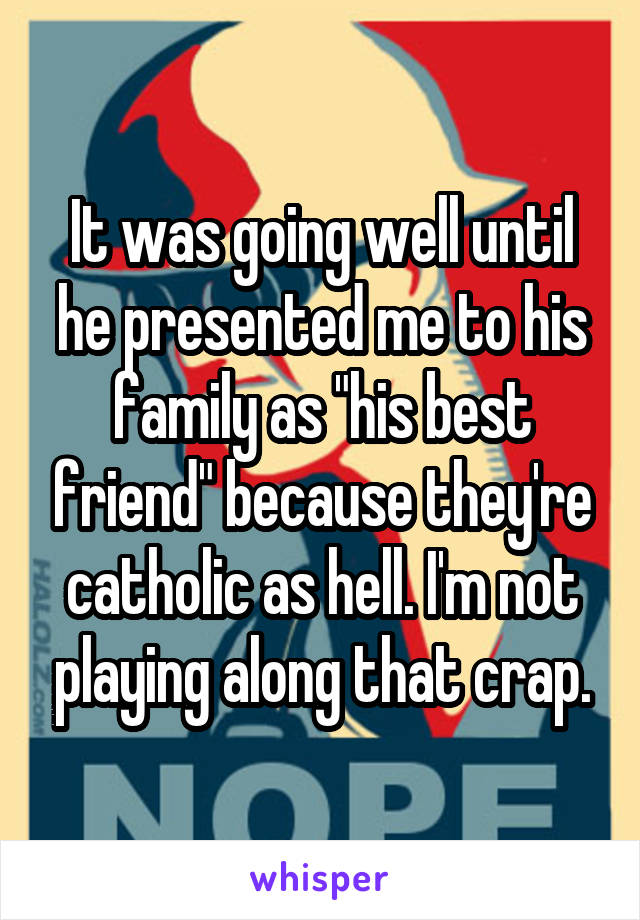 "It was going well until he presented me to his family as ""his best friend"" because they're catholic as hell. I'm not playing along that crap."