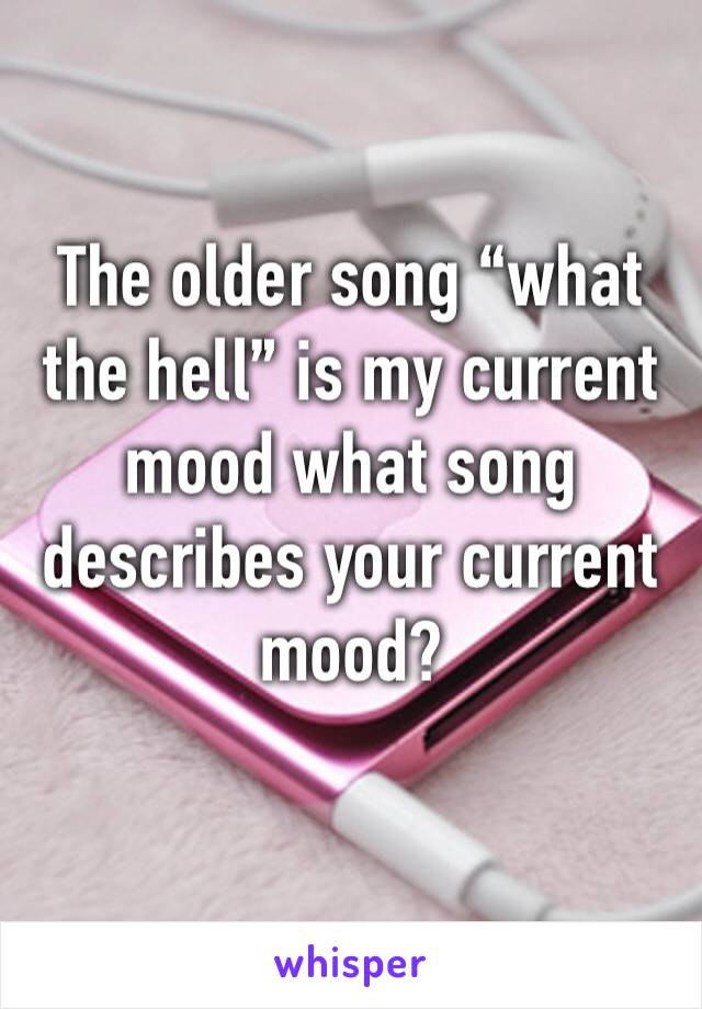 "The older song ""what the hell"" is my current mood what song describes your current mood?"