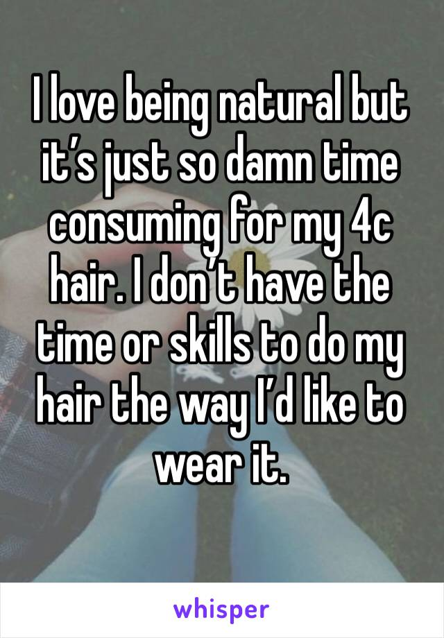 I love being natural but it's just so damn time consuming for my 4c hair. I don't have the time or skills to do my hair the way I'd like to wear it.