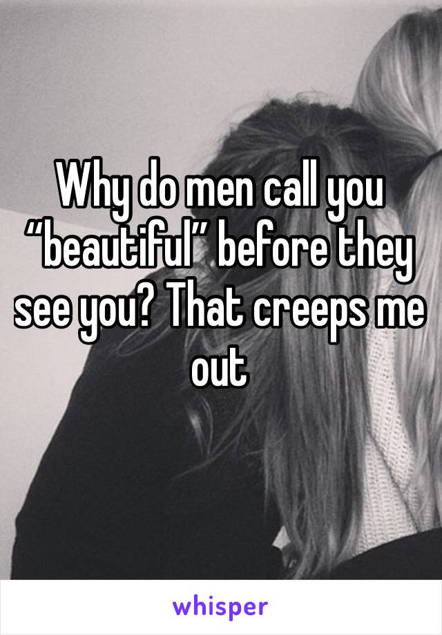 "Why do men call you ""beautiful"" before they see you? That creeps me out"