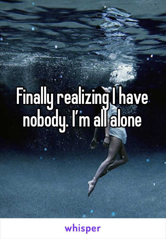 Finally realizing I have nobody. I'm all alone