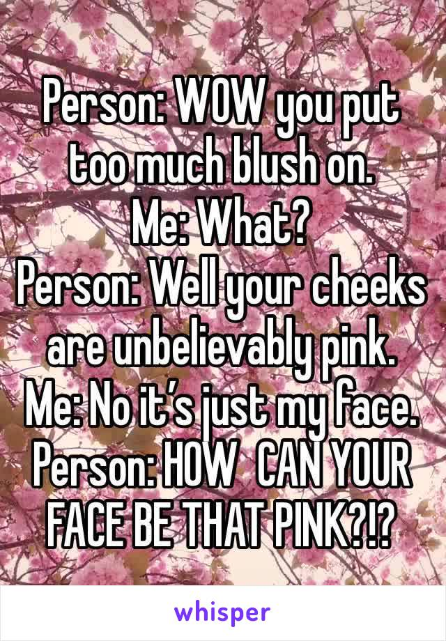 Person: WOW you put too much blush on. Me: What? Person: Well your cheeks are unbelievably pink. Me: No it's just my face. Person: HOW  CAN YOUR FACE BE THAT PINK?!?