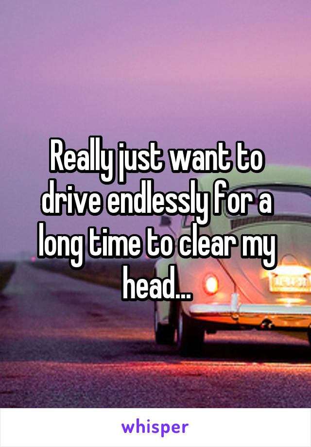 Really just want to drive endlessly for a long time to clear my head...