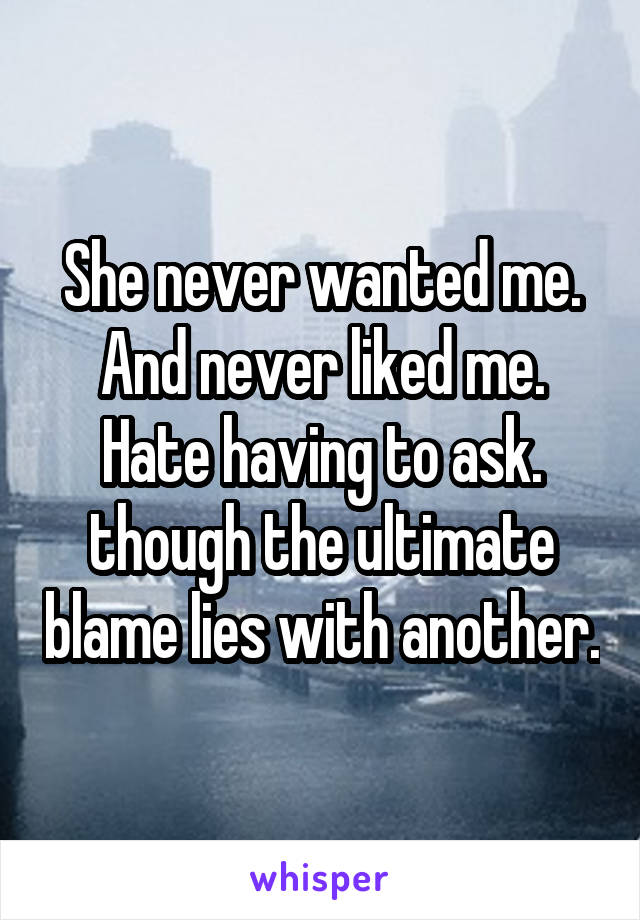 She never wanted me. And never liked me. Hate having to ask. though the ultimate blame lies with another.