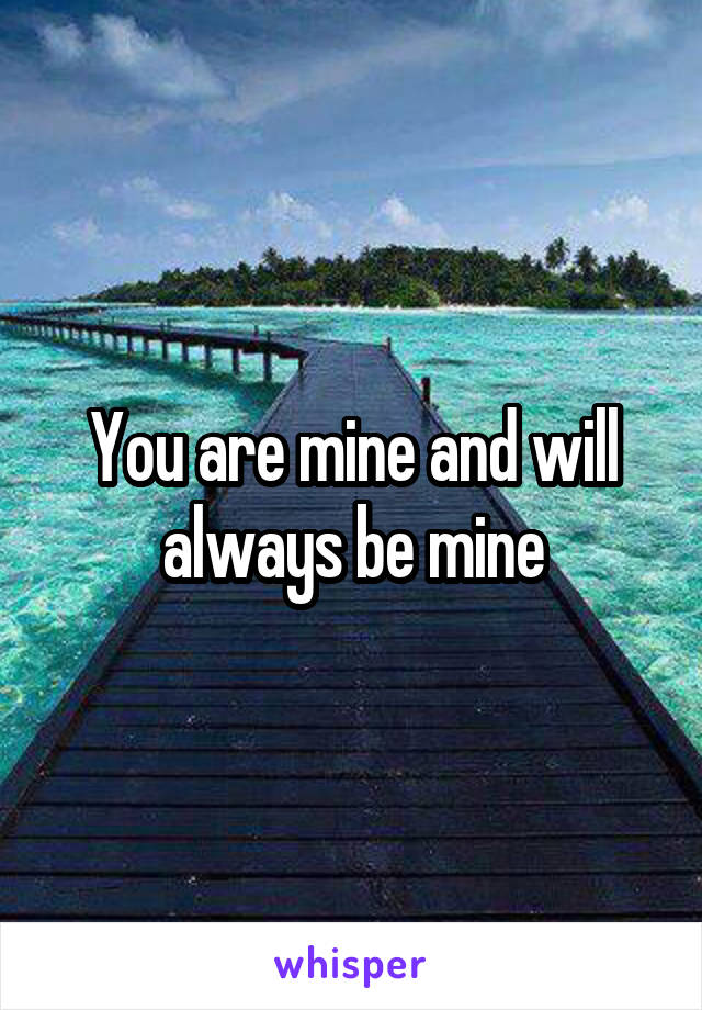 You are mine and will always be mine