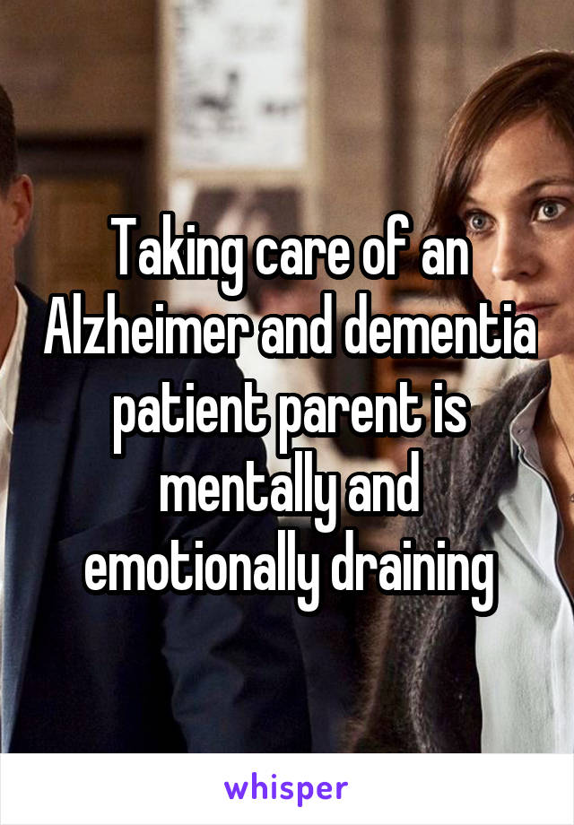 Taking care of an Alzheimer and dementia patient parent is mentally and emotionally draining