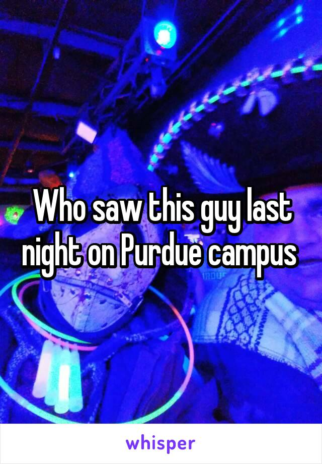 Who saw this guy last night on Purdue campus