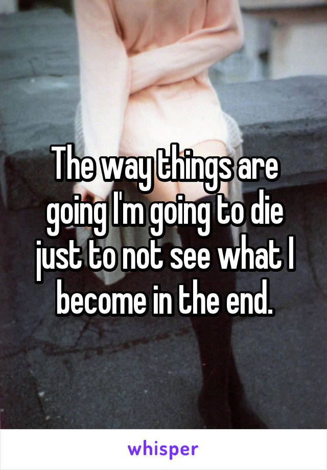 The way things are going I'm going to die just to not see what I become in the end.