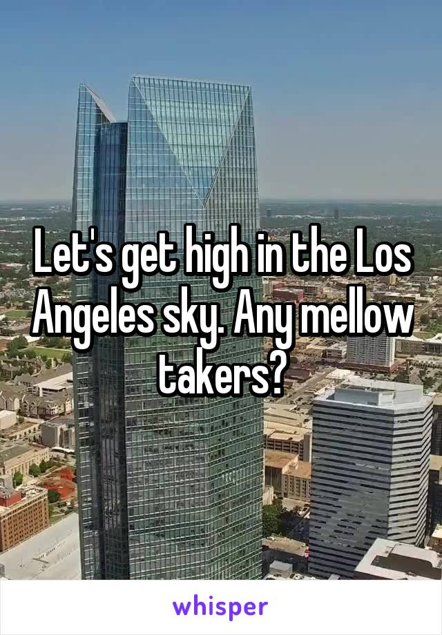 Let's get high in the Los Angeles sky. Any mellow takers?