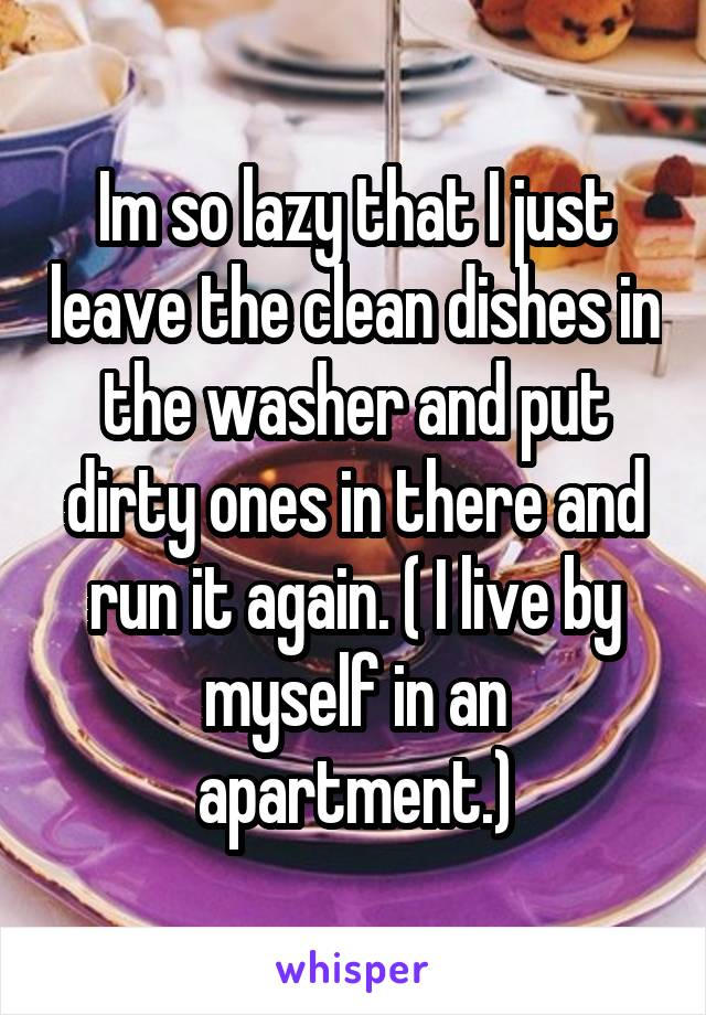 Im so lazy that I just leave the clean dishes in the washer and put dirty ones in there and run it again. ( I live by myself in an apartment.)