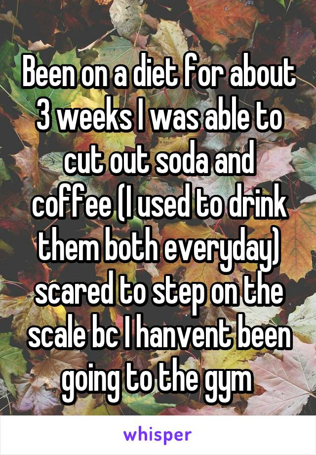 Been on a diet for about 3 weeks I was able to cut out soda and coffee (I used to drink them both everyday) scared to step on the scale bc I hanvent been going to the gym