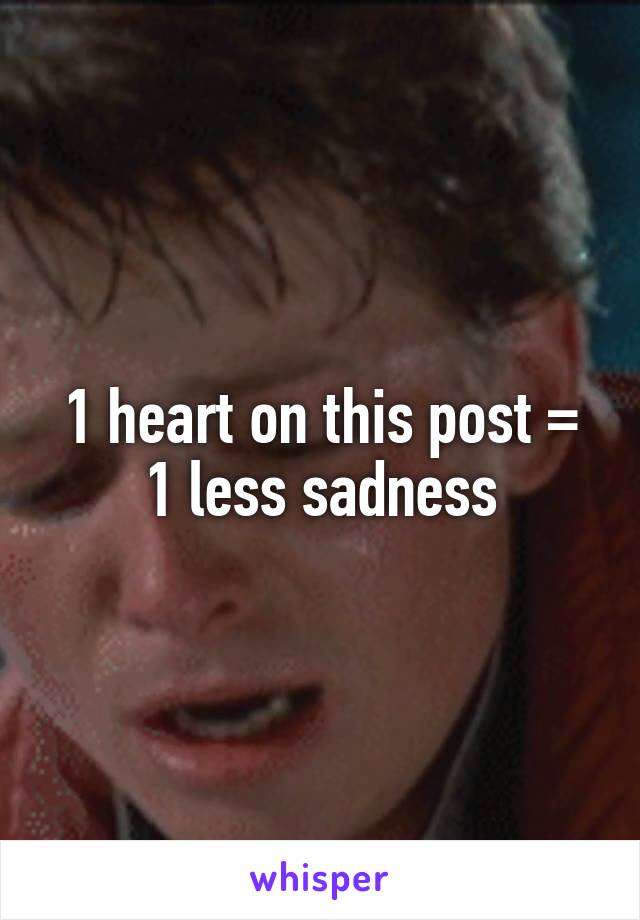 1 heart on this post = 1 less sadness
