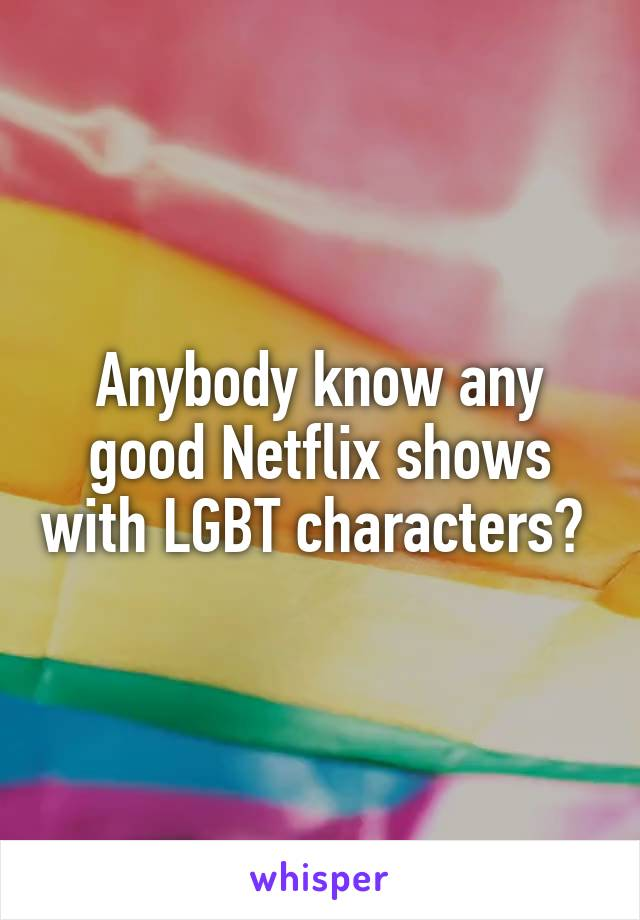 Anybody know any good Netflix shows with LGBT characters?