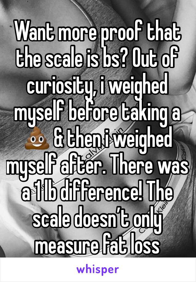 Want more proof that the scale is bs? Out of curiosity, i weighed myself before taking a 💩 & then i weighed myself after. There was a 1 lb difference! The scale doesn't only measure fat loss